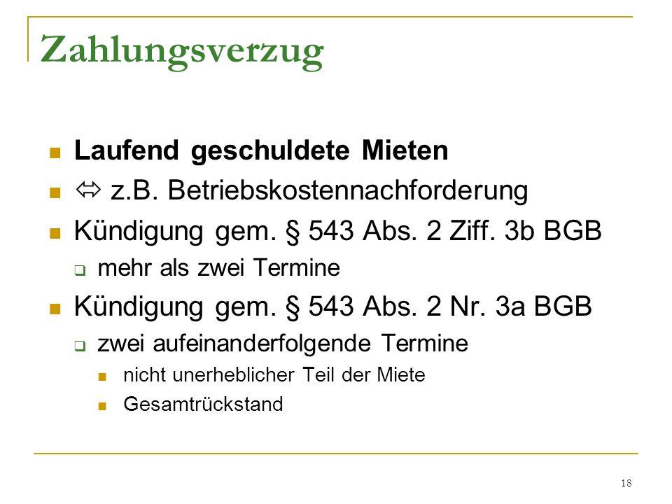 18 Zahlungsverzug Laufend geschuldete Mieten z.B. Betriebskostennachforderung Kündigung gem. § 543 Abs. 2 Ziff. 3b BGB mehr als zwei Termine Kündigung