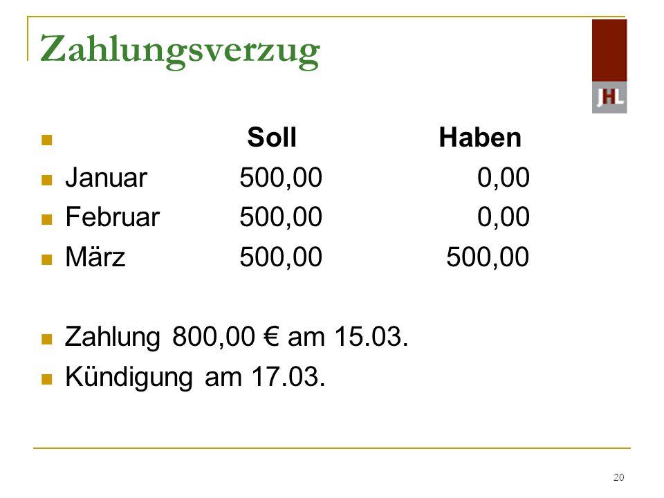20 Zahlungsverzug Soll Haben Januar 500,00 0,00 Februar 500,00 0,00 März 500,00 500,00 Zahlung 800,00 am 15.03. Kündigung am 17.03.