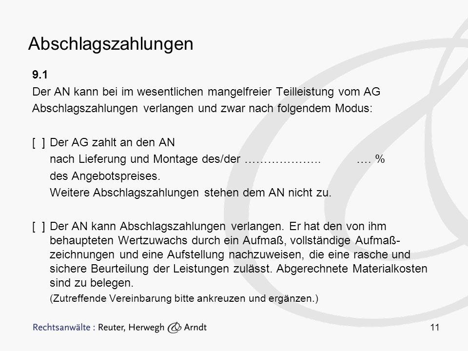 11 Abschlagszahlungen 9.1 Der AN kann bei im wesentlichen mangelfreier Teilleistung vom AG Abschlagszahlungen verlangen und zwar nach folgendem Modus: [ ]Der AG zahlt an den AN nach Lieferung und Montage des/der ………………..