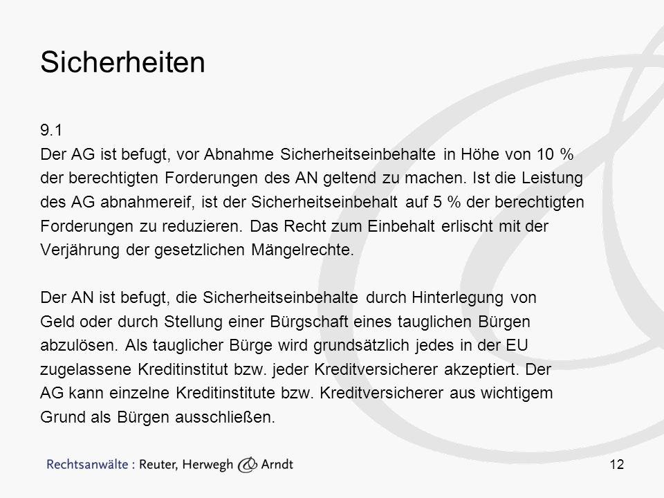 12 Sicherheiten 9.1 Der AG ist befugt, vor Abnahme Sicherheitseinbehalte in Höhe von 10 % der berechtigten Forderungen des AN geltend zu machen.