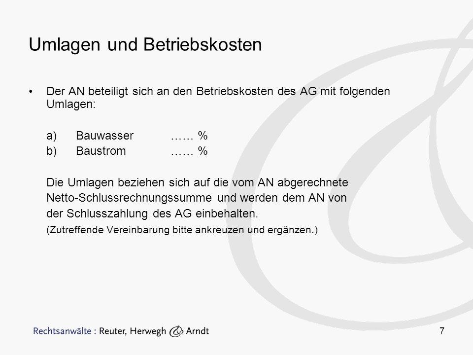 7 Umlagen und Betriebskosten Der AN beteiligt sich an den Betriebskosten des AG mit folgenden Umlagen: a)Bauwasser…… % b)Baustrom …… % Die Umlagen beziehen sich auf die vom AN abgerechnete Netto-Schlussrechnungssumme und werden dem AN von der Schlusszahlung des AG einbehalten.