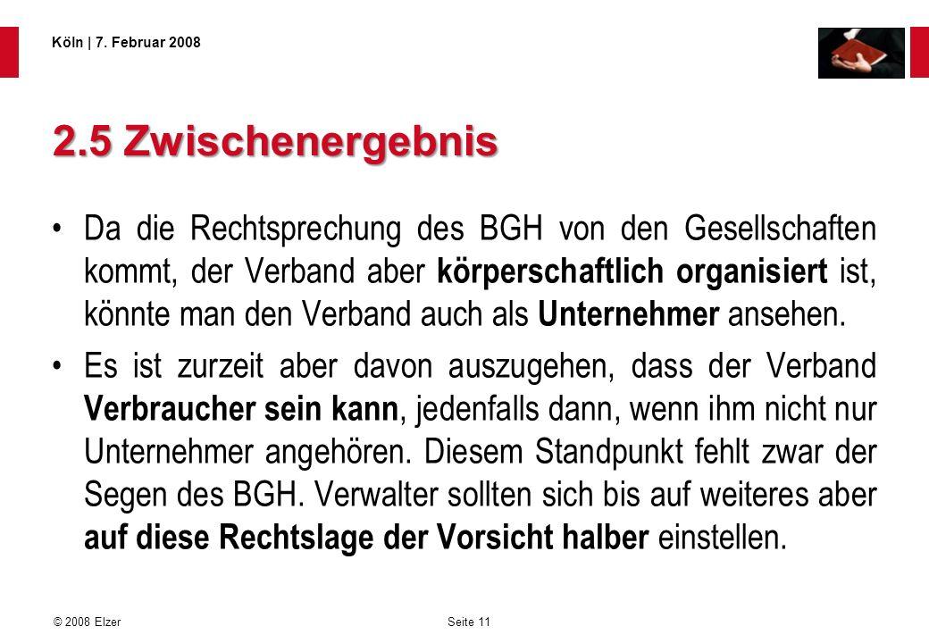 Seite 11 © 2008 Elzer Köln   7. Februar 2008 2.5 Zwischenergebnis Da die Rechtsprechung des BGH von den Gesellschaften kommt, der Verband aber körpers