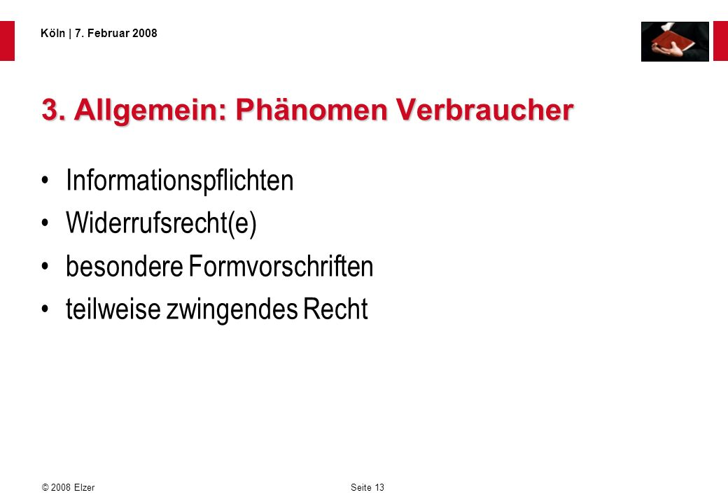 Seite 13 © 2008 Elzer Köln   7. Februar 2008 3. Allgemein: Phänomen Verbraucher Informationspflichten Widerrufsrecht(e) besondere Formvorschriften tei