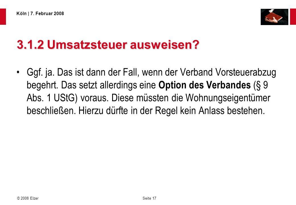 Seite 17 © 2008 Elzer Köln   7. Februar 2008 3.1.2 Umsatzsteuer ausweisen? Ggf. ja. Das ist dann der Fall, wenn der Verband Vorsteuerabzug begehrt. Da