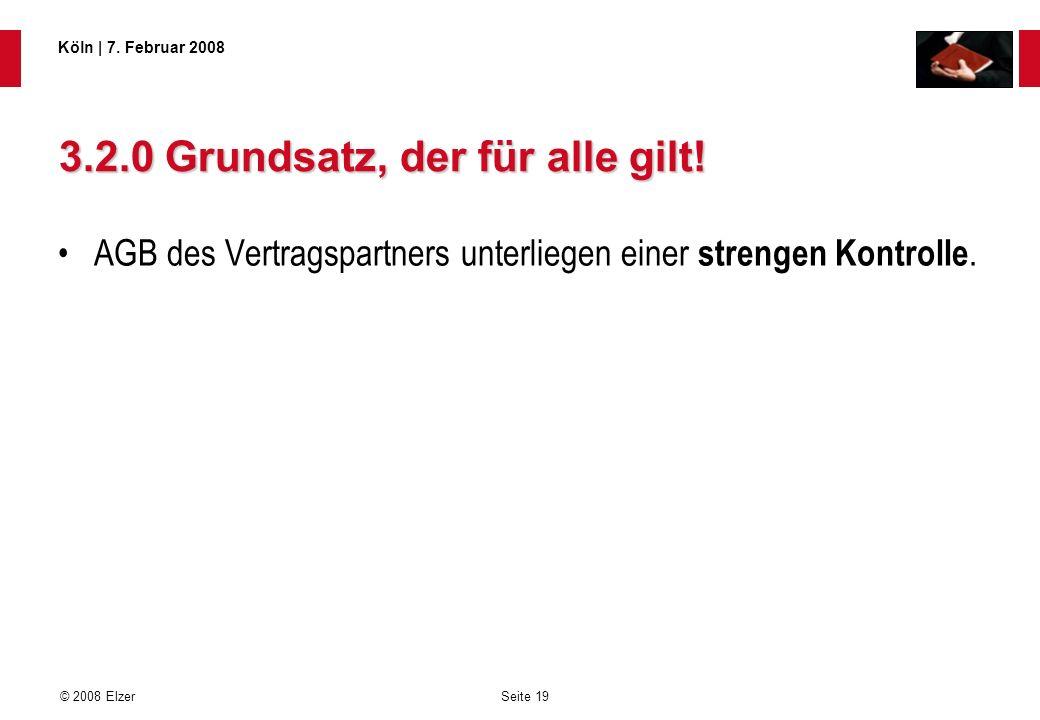 Seite 19 © 2008 Elzer Köln   7. Februar 2008 3.2.0 Grundsatz, der für alle gilt! AGB des Vertragspartners unterliegen einer strengen Kontrolle.