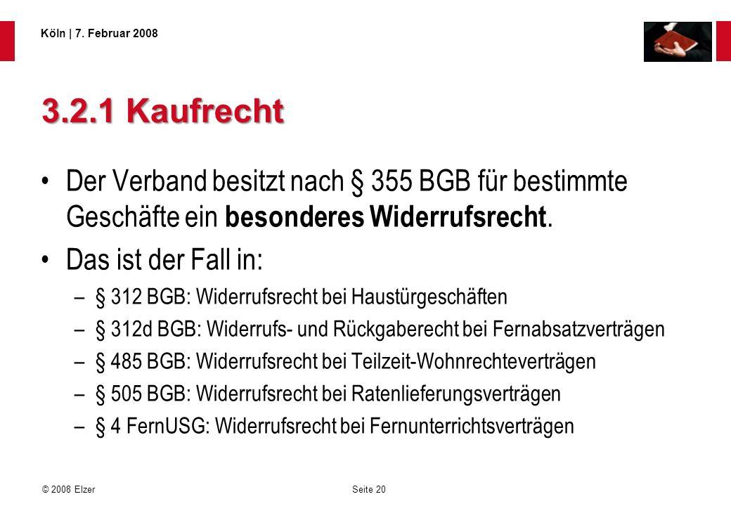 Seite 20 © 2008 Elzer Köln   7. Februar 2008 3.2.1 Kaufrecht Der Verband besitzt nach § 355 BGB für bestimmte Geschäfte ein besonderes Widerrufsrecht.