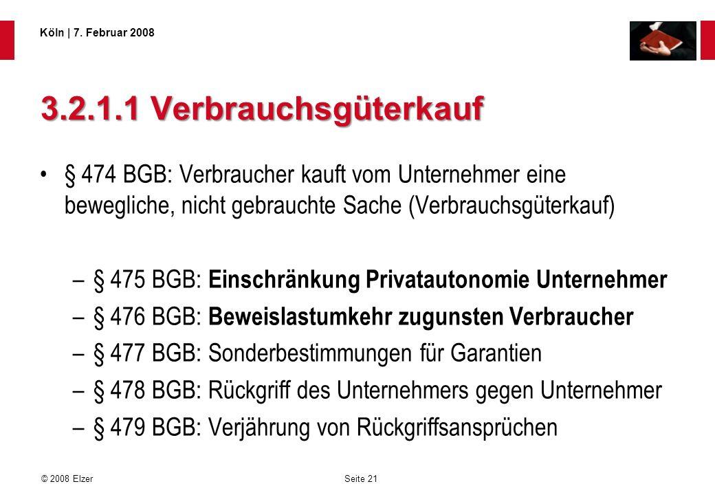 Seite 21 © 2008 Elzer Köln   7. Februar 2008 3.2.1.1 Verbrauchsgüterkauf § 474 BGB: Verbraucher kauft vom Unternehmer eine bewegliche, nicht gebraucht
