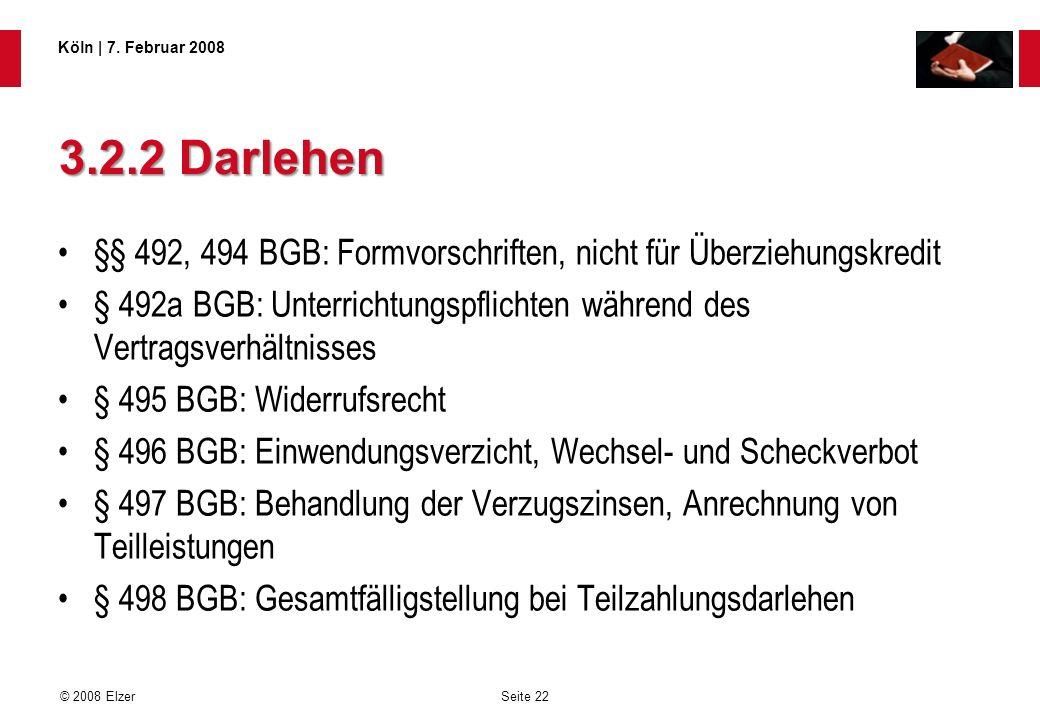 Seite 22 © 2008 Elzer Köln   7. Februar 2008 3.2.2 Darlehen §§ 492, 494 BGB: Formvorschriften, nicht für Überziehungskredit § 492a BGB: Unterrichtungs