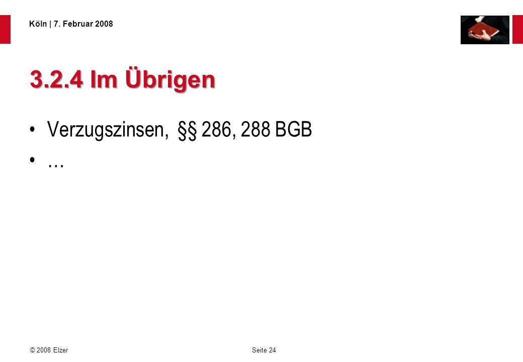 Seite 24 © 2008 Elzer Köln   7. Februar 2008 3.2.4 Im Übrigen Verzugszinsen, §§ 286, 288 BGB …