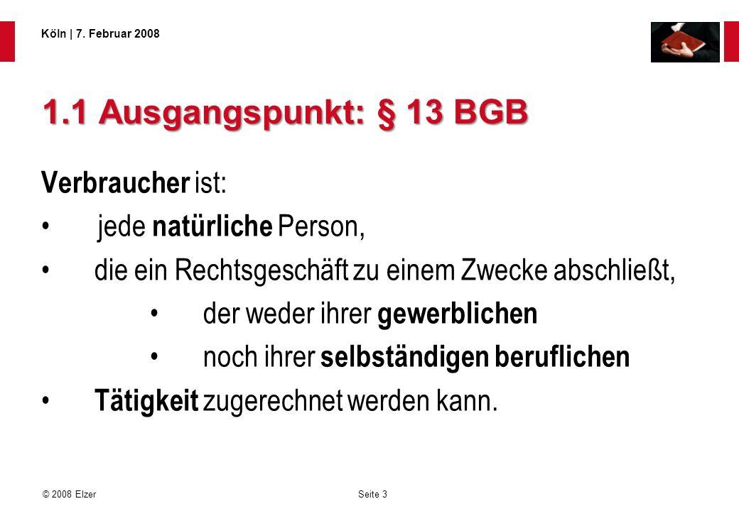 Seite 3 © 2008 Elzer Köln   7. Februar 2008 1.1 Ausgangspunkt: § 13 BGB Verbraucher ist: jede natürliche Person, die ein Rechtsgeschäft zu einem Zweck
