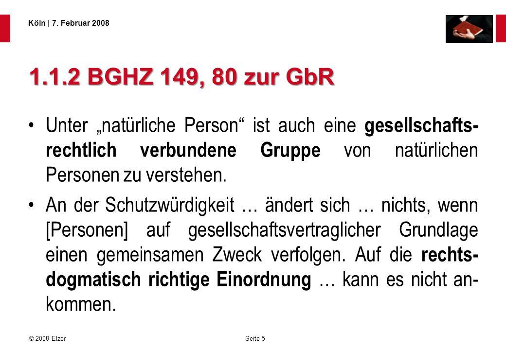 Seite 5 © 2008 Elzer Köln   7. Februar 2008 1.1.2 BGHZ 149, 80 zur GbR Unter natürliche Person ist auch eine gesellschafts- rechtlich verbundene Grupp
