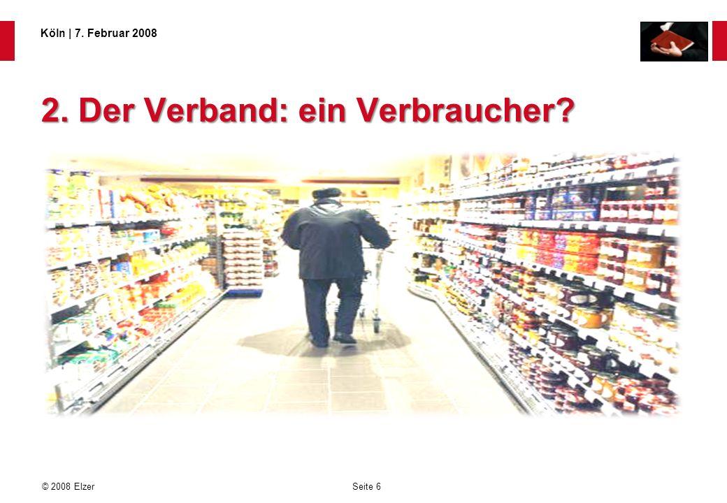 Seite 6 © 2008 Elzer Köln   7. Februar 2008 2. Der Verband: ein Verbraucher?