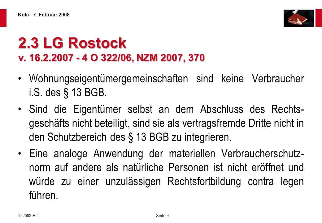 Seite 9 © 2008 Elzer Köln   7. Februar 2008 2.3 LG Rostock v. 16.2.2007 - 4 O 322/06, NZM 2007, 370 Wohnungseigentümergemeinschaften sind keine Verbra