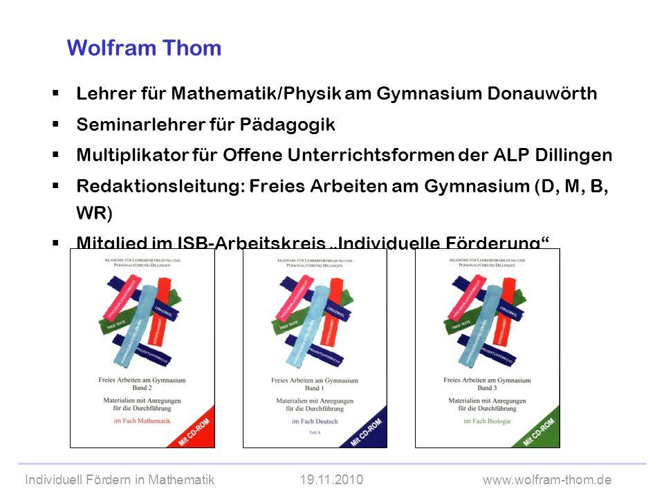 Individuell Fördern in Mathematik19.11.2010www.wolfram-thom.de Wolfram Thom Lehrer für Mathematik/Physik am Gymnasium Donauwörth Seminarlehrer für Päd