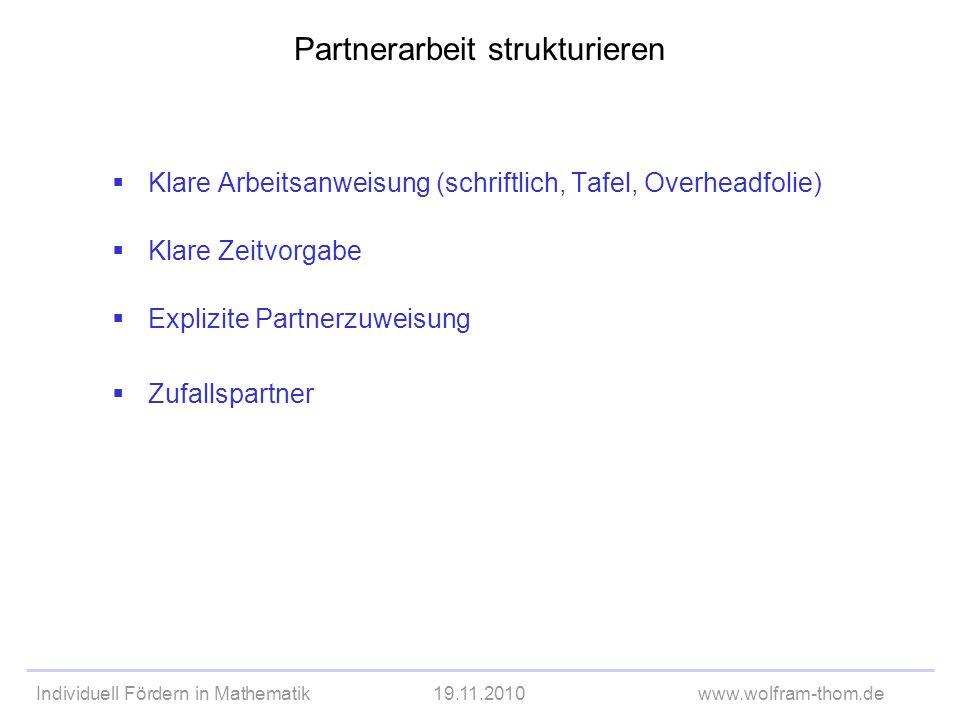Individuell Fördern in Mathematik19.11.2010www.wolfram-thom.de Partnerarbeit strukturieren Klare Arbeitsanweisung (schriftlich, Tafel, Overheadfolie)