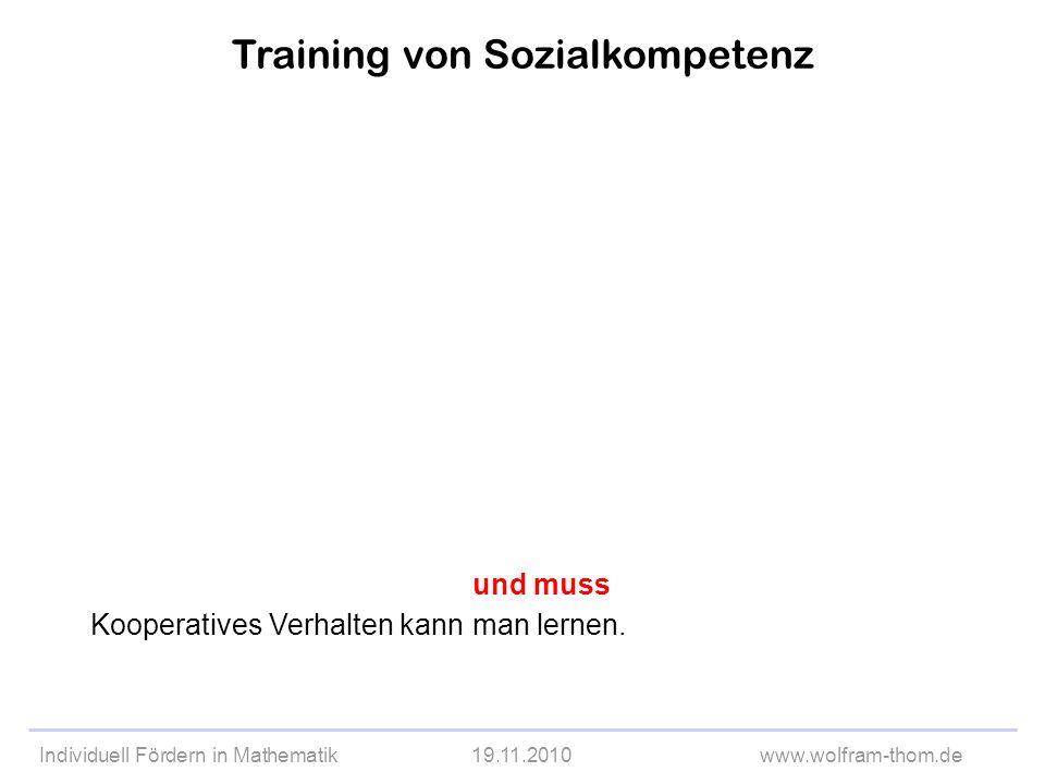 Individuell Fördern in Mathematik19.11.2010www.wolfram-thom.de Training von Sozialkompetenz Kooperatives Verhalten kann und muss man lernen.