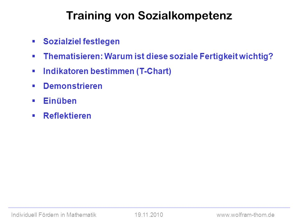 Individuell Fördern in Mathematik19.11.2010www.wolfram-thom.de Sozialziel festlegen Thematisieren: Warum ist diese soziale Fertigkeit wichtig? Indikat