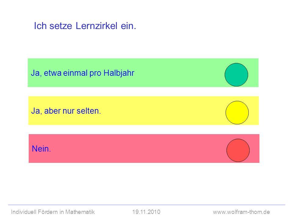 Individuell Fördern in Mathematik19.11.2010www.wolfram-thom.de Ja, etwa einmal pro Halbjahr Ja, aber nur selten. Ich setze Lernzirkel ein. Nein.