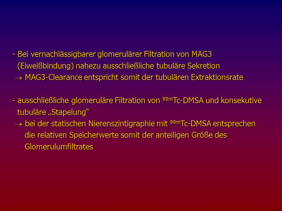 - Bei vernachlässigbarer glomerulärer Filtration von MAG3 (Eiweißbindung) nahezu ausschließliche tubuläre Sekretion (Eiweißbindung) nahezu ausschließliche tubuläre Sekretion MAG3-Clearance entspricht somit der tubulären Extraktionsrate MAG3-Clearance entspricht somit der tubulären Extraktionsrate - ausschließliche glomeruläre Filtration von 99m Tc-DMSA und konsekutive tubuläre Stapelung tubuläre Stapelung bei der statischen Nierenszintigraphie mit 99m Tc-DMSA entsprechen bei der statischen Nierenszintigraphie mit 99m Tc-DMSA entsprechen die relativen Speicherwerte somit der anteiligen Größe des die relativen Speicherwerte somit der anteiligen Größe des Glomerulumfiltrates Glomerulumfiltrates