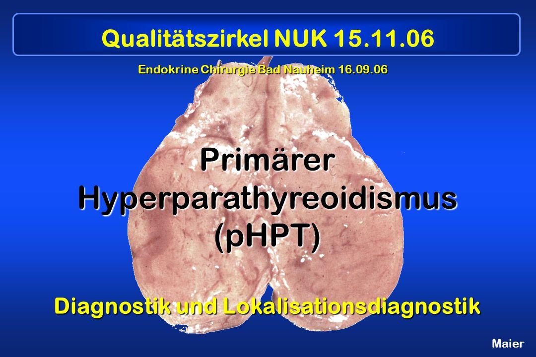 Maier Primärer Hyperparathyreoidismus (pHPT) Diagnostik und Lokalisationsdiagnostik Endokrine Chirurgie Bad Nauheim 16.09.06 Qualitätszirkel NUK 15.11.06