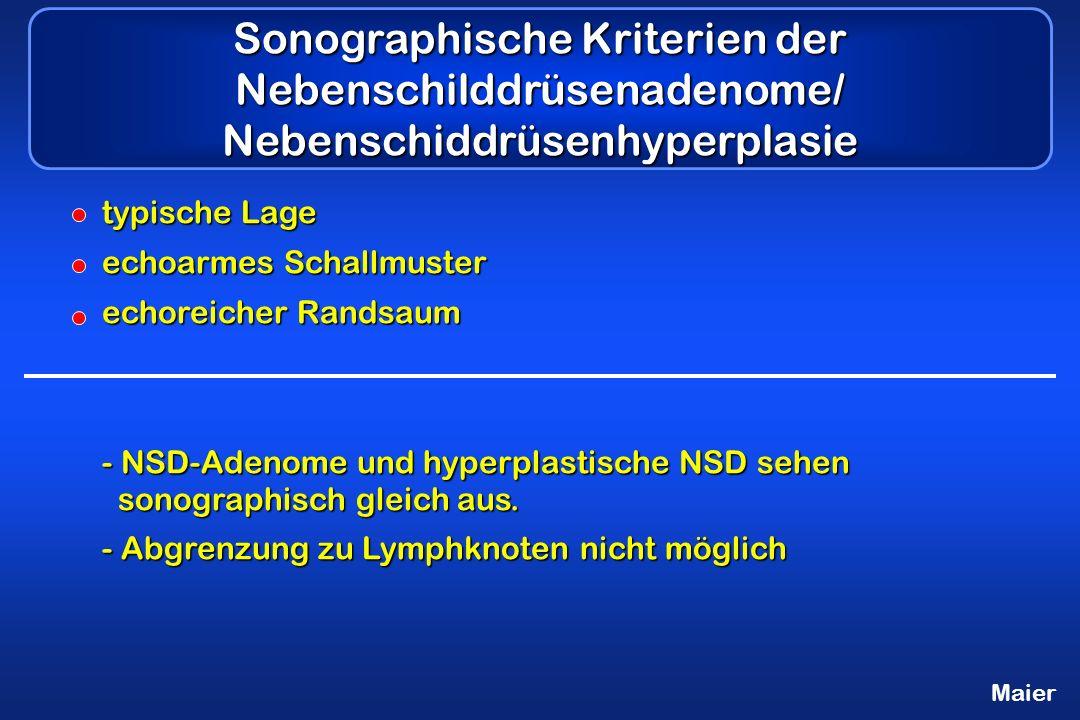 Maier Sonographische Kriterien der Nebenschilddrüsenadenome/ Nebenschiddrüsenhyperplasie typische Lage echoarmes Schallmuster echoreicher Randsaum - NSD-Adenome und hyperplastische NSD sehen sonographisch gleich aus.