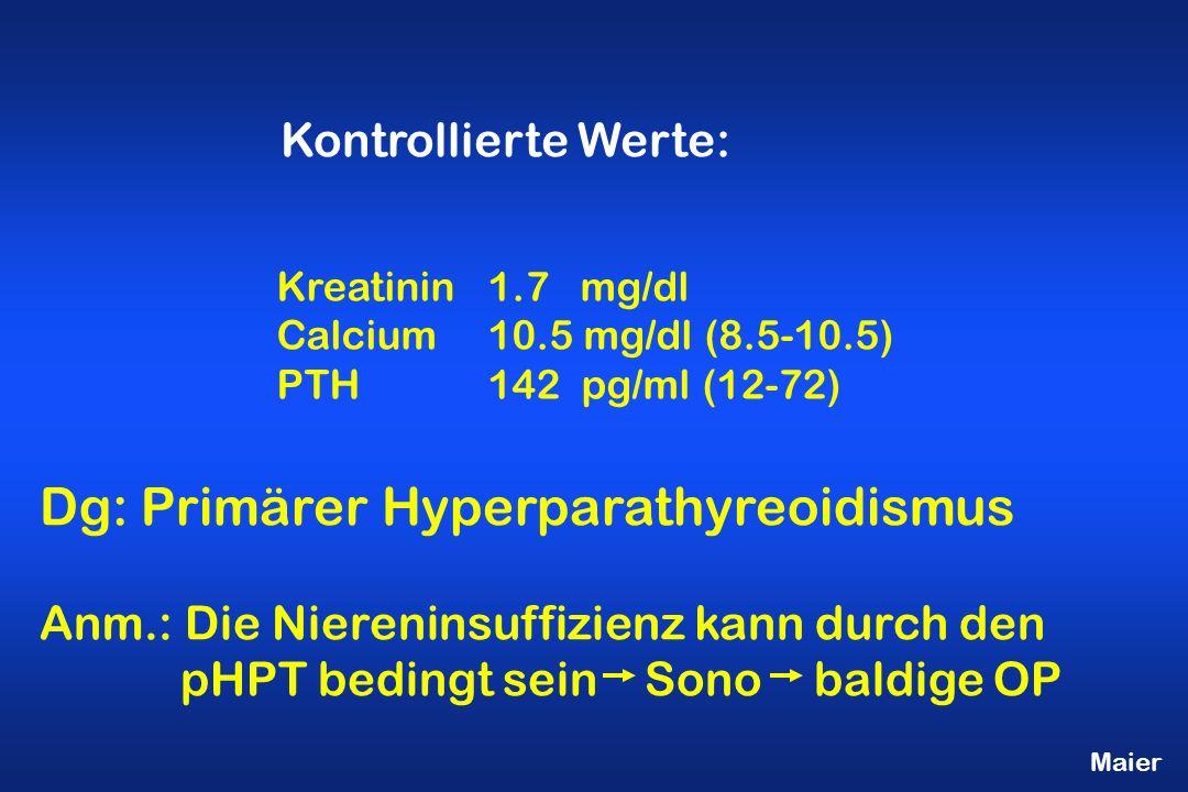 Maier Kreatinin1.7 mg/dl Calcium10.5 mg/dl (8.5-10.5) PTH142 pg/ml (12-72) Kontrollierte Werte: Dg: Primärer Hyperparathyreoidismus Anm.: Die Niereninsuffizienz kann durch den pHPT bedingt sein Sono baldige OP