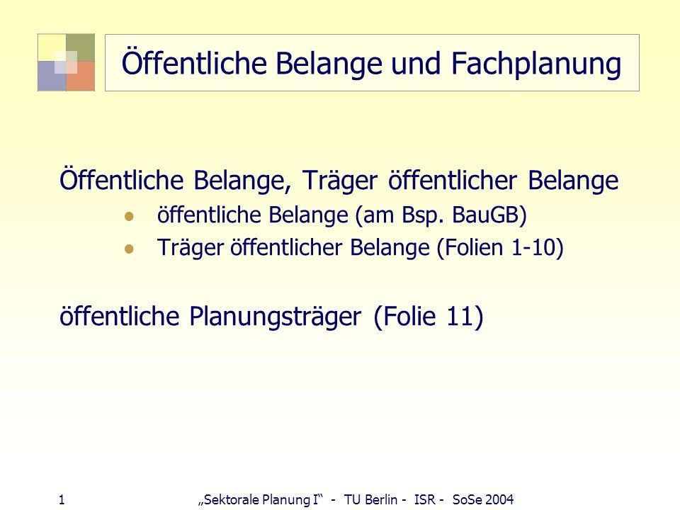 1 Sektorale Planung I - TU Berlin - ISR - SoSe 2004 Öffentliche Belange und Fachplanung Öffentliche Belange, Träger öffentlicher Belange öffentliche B