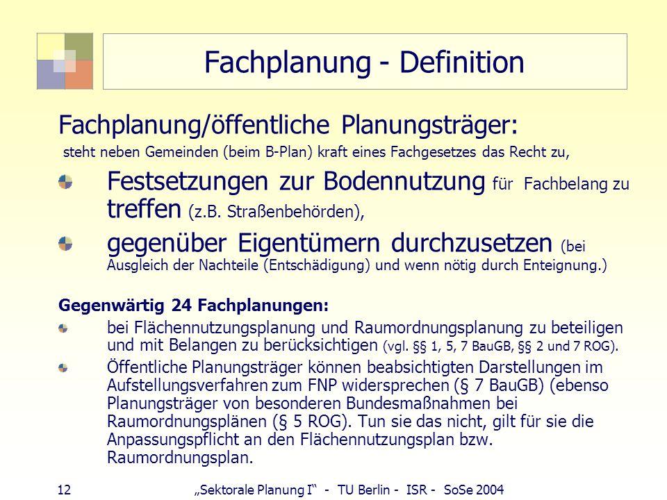 12 Sektorale Planung I - TU Berlin - ISR - SoSe 2004 Fachplanung - Definition Fachplanung/öffentliche Planungsträger: steht neben Gemeinden (beim B-Pl