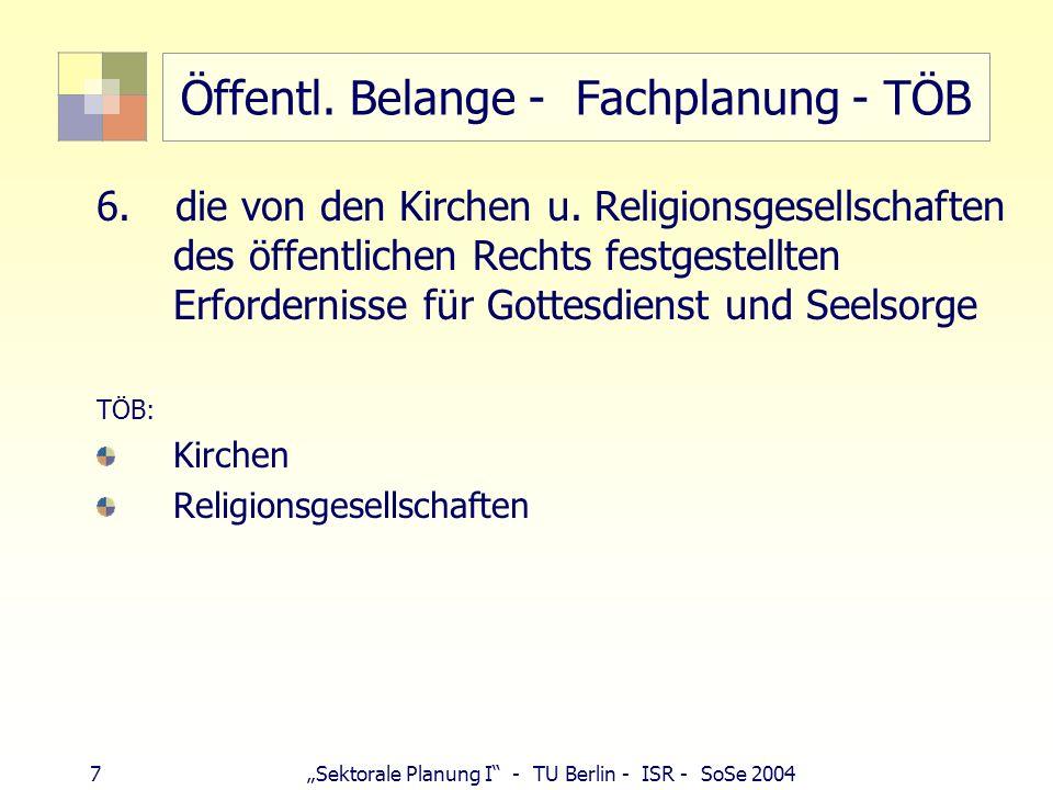 7 Sektorale Planung I - TU Berlin - ISR - SoSe 2004 Öffentl. Belange - Fachplanung - TÖB 6. die von den Kirchen u. Religionsgesellschaften des öffentl