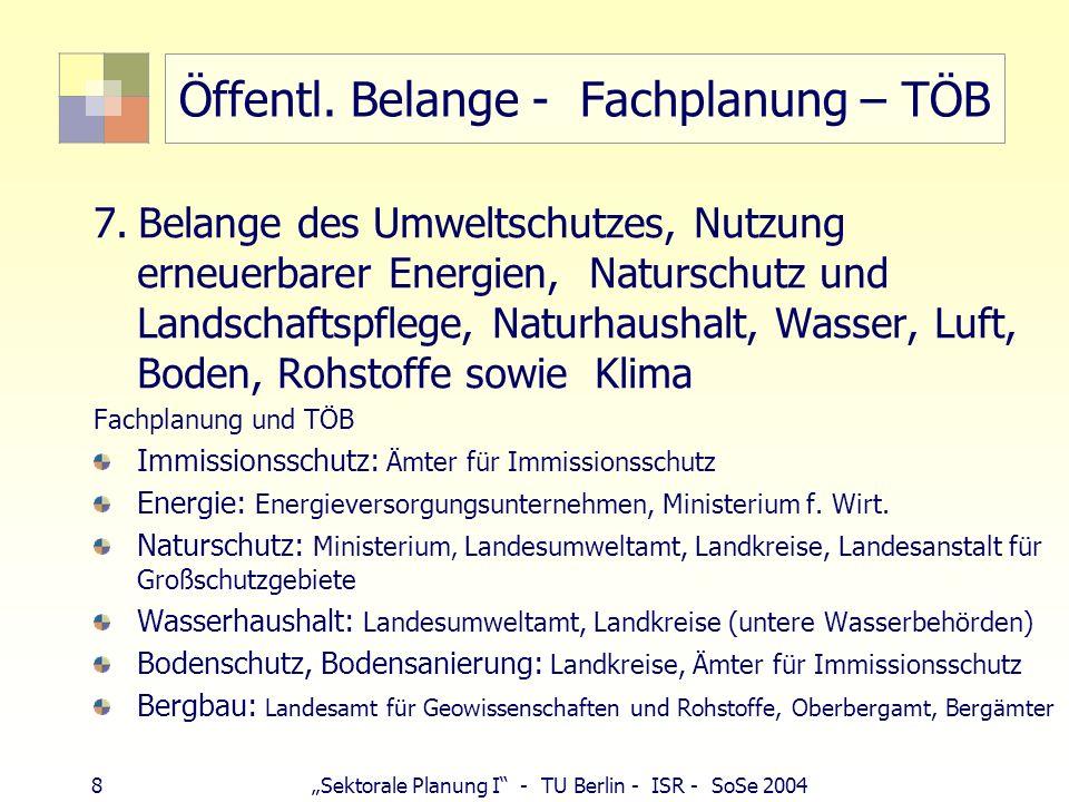 8 Sektorale Planung I - TU Berlin - ISR - SoSe 2004 Öffentl. Belange - Fachplanung – TÖB 7. Belange des Umweltschutzes, Nutzung erneuerbarer Energien,