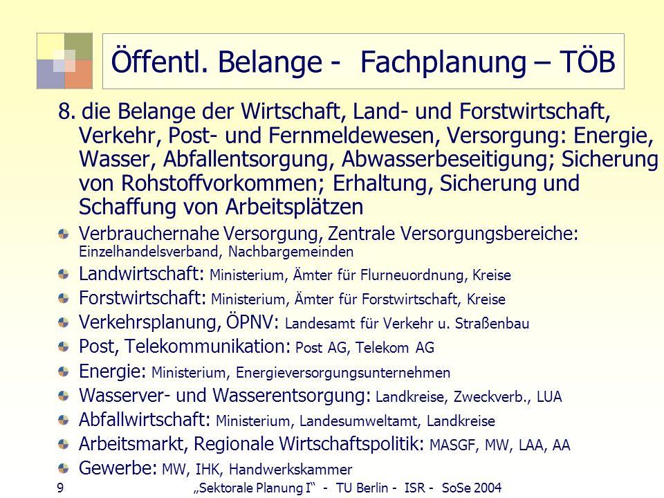9 Sektorale Planung I - TU Berlin - ISR - SoSe 2004 Öffentl. Belange - Fachplanung – TÖB 8. die Belange der Wirtschaft, Land- und Forstwirtschaft, Ver