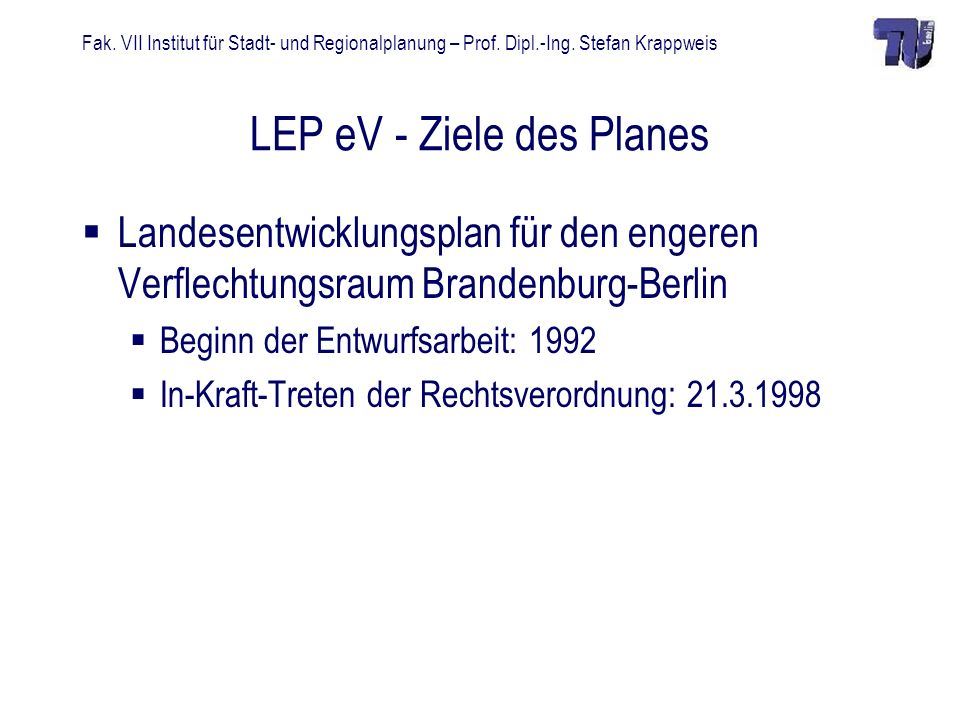 Fak. VII Institut für Stadt- und Regionalplanung – Prof. Dipl.-Ing. Stefan Krappweis LEP eV - Ziele des Planes Landesentwicklungsplan für den engeren