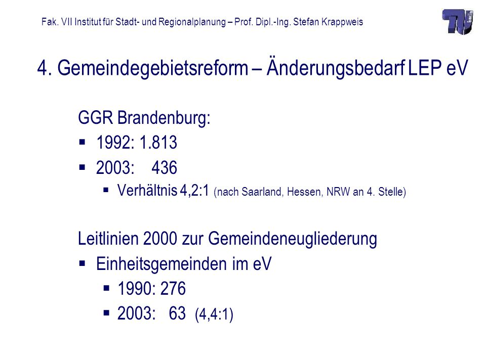 Fak. VII Institut für Stadt- und Regionalplanung – Prof. Dipl.-Ing. Stefan Krappweis 4. Gemeindegebietsreform – Änderungsbedarf LEP eV GGR Brandenburg