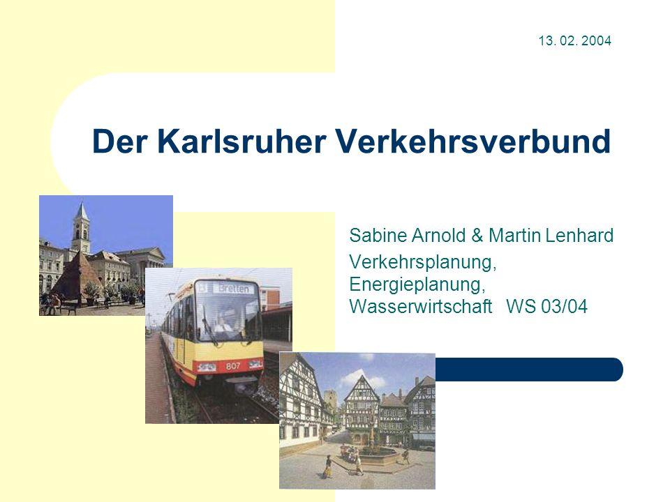 Der Karlsruher Verkehrsverbund Sabine Arnold & Martin Lenhard Verkehrsplanung, Energieplanung, Wasserwirtschaft WS 03/04 13. 02. 2004