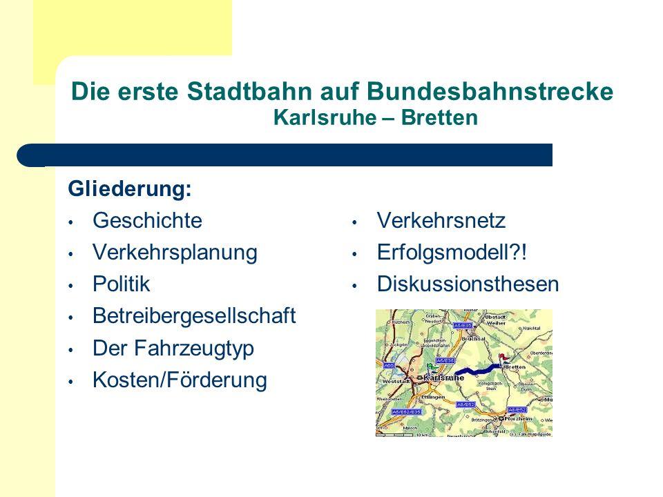Geschichte/ Das Karlsruher Modell 1879 verband die Kraichgaubahn Bretten mit Karlsruhe 1950er Übernahme der Albtalbahn durch die Stadt Karlsruhe 1980er Jahre Reaktivierung der Hardtbahn als Straßenbahnstrecke 1992 erste Stadtbahn auf Bundesbahnstrecke