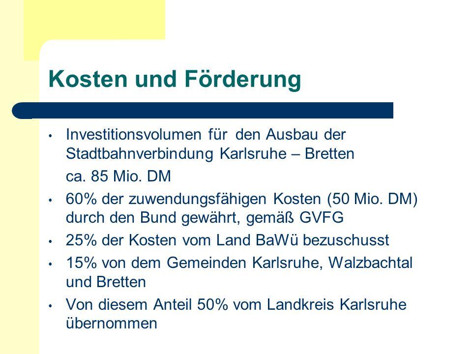 Kosten und Förderung Investitionsvolumen für den Ausbau der Stadtbahnverbindung Karlsruhe – Bretten ca. 85 Mio. DM 60% der zuwendungsfähigen Kosten (5
