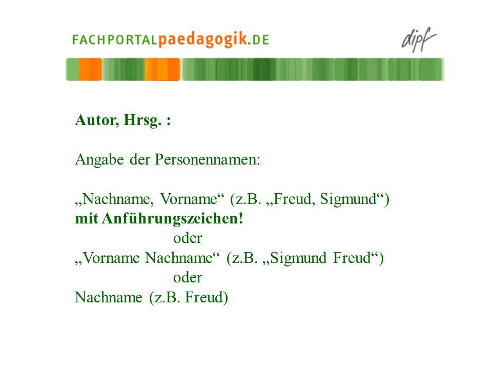 Autor, Hrsg. : Angabe der Personennamen: Nachname, Vorname (z.B. Freud, Sigmund) mit Anführungszeichen! oder Vorname Nachname (z.B. Sigmund Freud) ode