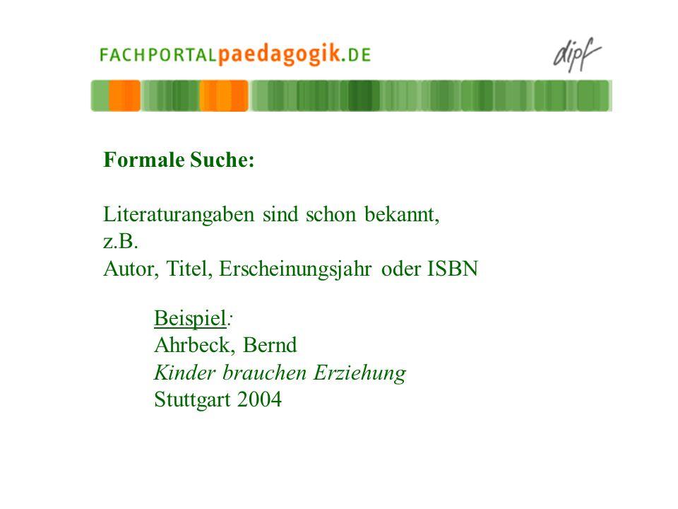 Formale Suche: Literaturangaben sind schon bekannt, z.B. Autor, Titel, Erscheinungsjahr oder ISBN Beispiel: Ahrbeck, Bernd Kinder brauchen Erziehung S