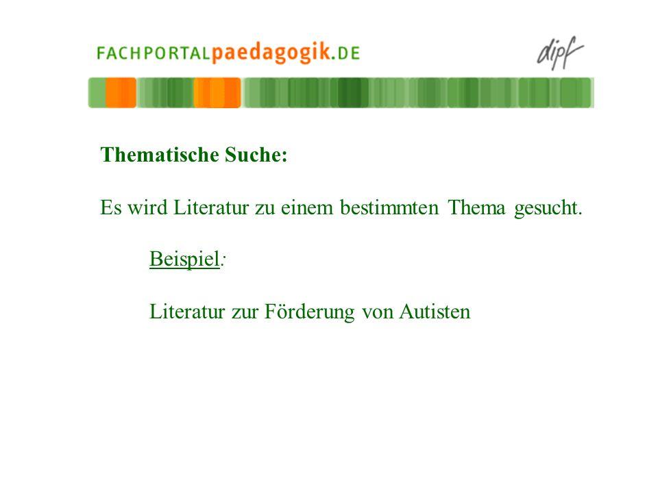 Thematische Suche: Es wird Literatur zu einem bestimmten Thema gesucht. Beispiel: Literatur zur Förderung von Autisten