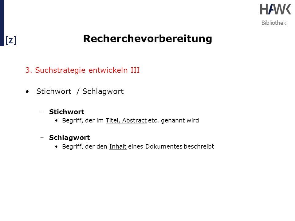 Bibliothek Recherchevorbereitung 3. Suchstrategie entwickeln III Stichwort / Schlagwort –Stichwort Begriff, der im Titel, Abstract etc. genannt wird –