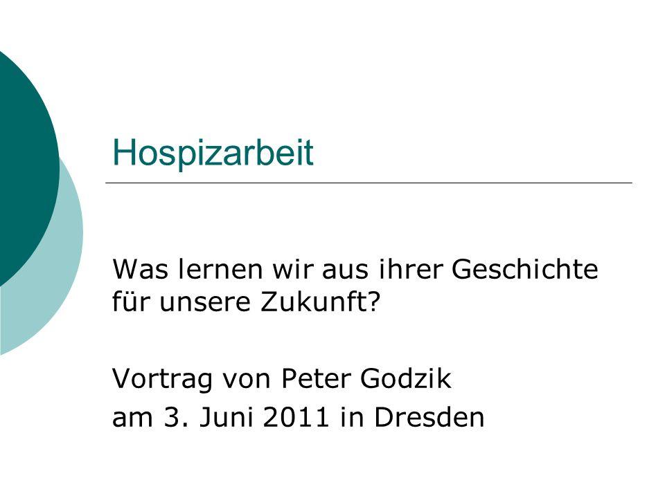 Hospizarbeit Was lernen wir aus ihrer Geschichte für unsere Zukunft? Vortrag von Peter Godzik am 3. Juni 2011 in Dresden