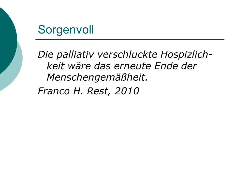 Sorgenvoll Die palliativ verschluckte Hospizlich- keit wäre das erneute Ende der Menschengemäßheit. Franco H. Rest, 2010