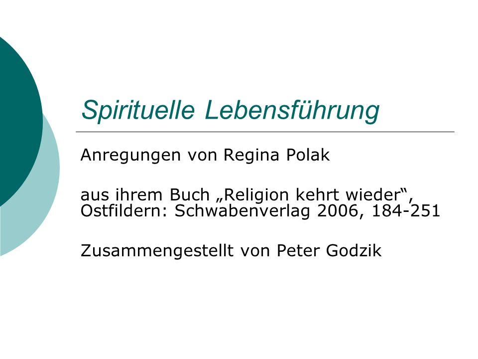Spirituelle Lebensführung Anregungen von Regina Polak aus ihrem Buch Religion kehrt wieder, Ostfildern: Schwabenverlag 2006, 184-251 Zusammengestellt