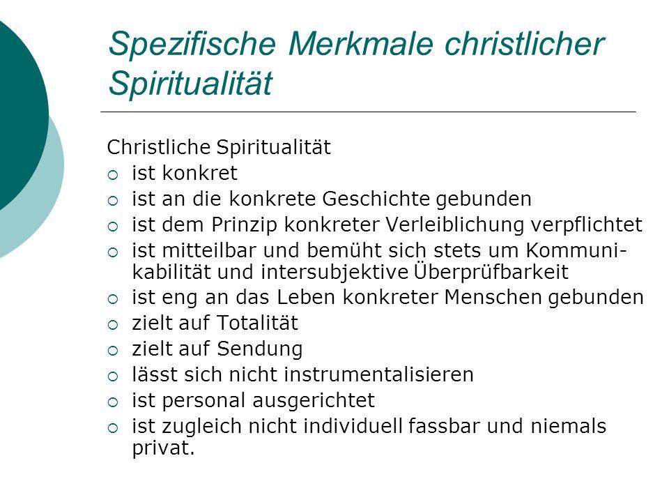 Spezifische Merkmale christlicher Spiritualität Christliche Spiritualität ist konkret ist an die konkrete Geschichte gebunden ist dem Prinzip konkrete