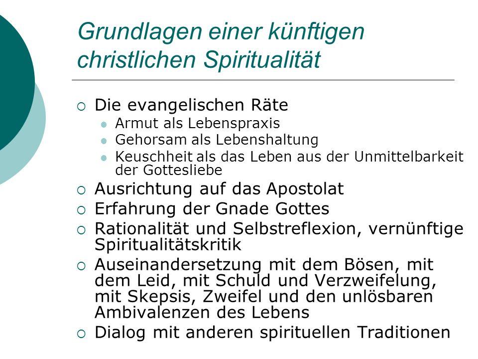 Grundlagen einer künftigen christlichen Spiritualität Die evangelischen Räte Armut als Lebenspraxis Gehorsam als Lebenshaltung Keuschheit als das Lebe