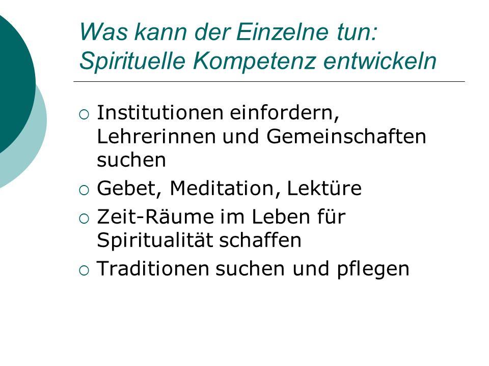 Was kann der Einzelne tun: Spirituelle Kompetenz entwickeln Institutionen einfordern, Lehrerinnen und Gemeinschaften suchen Gebet, Meditation, Lektüre