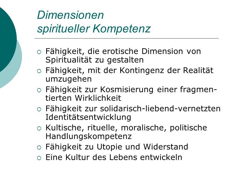 Dimensionen spiritueller Kompetenz Fähigkeit, die erotische Dimension von Spiritualität zu gestalten Fähigkeit, mit der Kontingenz der Realität umzuge