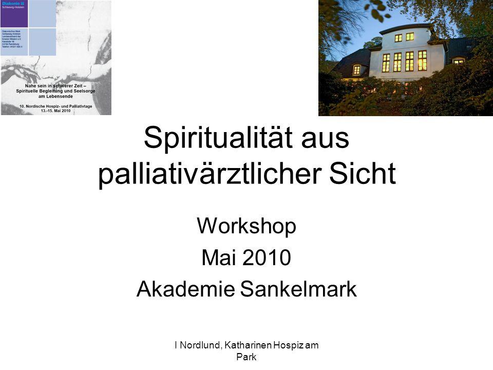 I Nordlund, Katharinen Hospiz am Park Spiritualität aus palliativärztlicher Sicht Workshop Mai 2010 Akademie Sankelmark