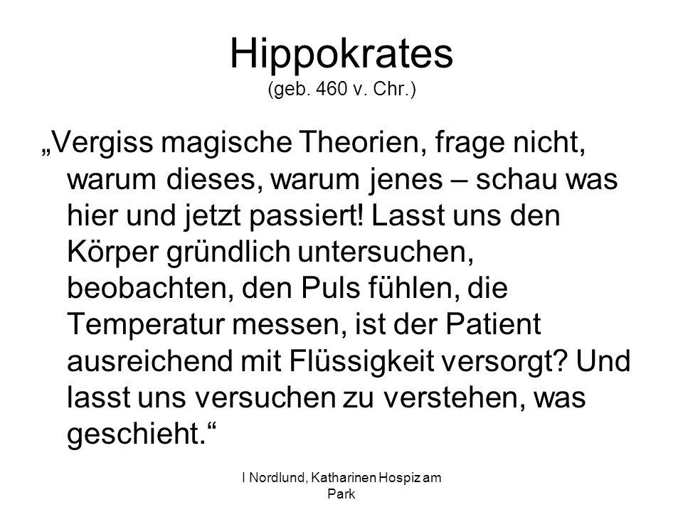 I Nordlund, Katharinen Hospiz am Park Hippokrates (geb. 460 v. Chr.) Vergiss magische Theorien, frage nicht, warum dieses, warum jenes – schau was hie