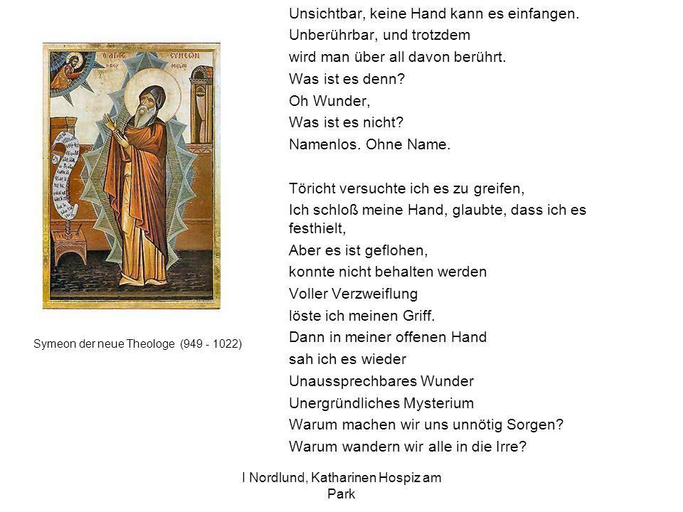 I Nordlund, Katharinen Hospiz am Park Symeon der neue Theologe (949 - 1022) Unsichtbar, keine Hand kann es einfangen. Unberührbar, und trotzdem wird m
